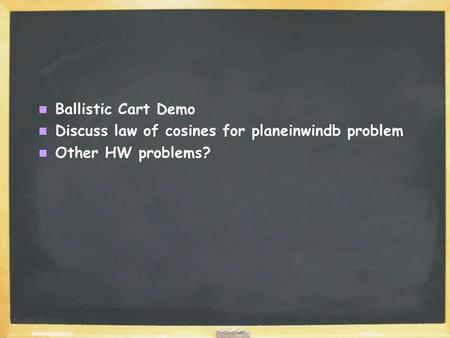 Ballistic Cart Demo Discuss law of cosines for planeinwindb problem Other HW problems?