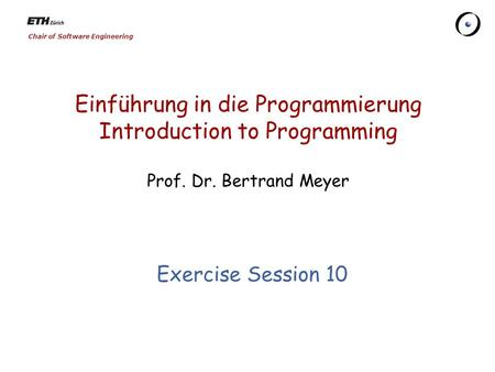 Chair of Software Engineering Einführung in die Programmierung Introduction to Programming Prof. Dr. Bertrand Meyer Exercise Session 10.