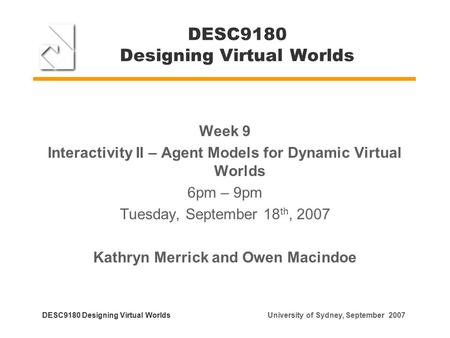 DESC9180 Designing Virtual Worlds Week 9 Interactivity II – Agent Models for Dynamic Virtual Worlds 6pm – 9pm Tuesday, September 18 th, 2007 Kathryn Merrick.