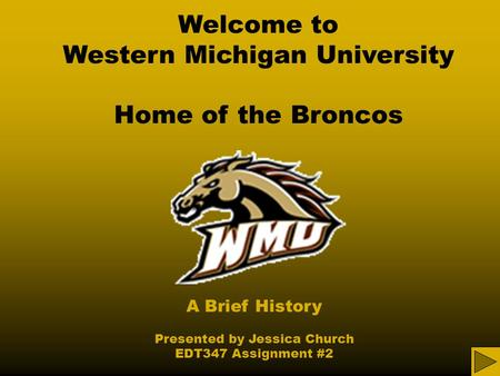 Welcome to Western Michigan University Home of the Broncos A Brief History Presented by Jessica Church EDT347 Assignment #2.