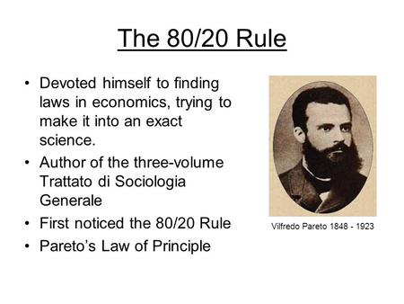 The 80/20 Rule Devoted himself to finding laws in economics, trying to make it into an exact science. Author of the three-volume Trattato di Sociologia.