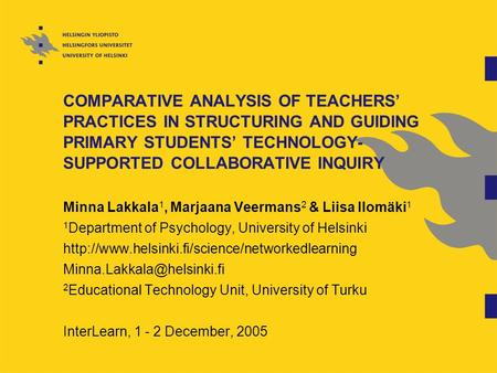 COMPARATIVE ANALYSIS OF TEACHERS' PRACTICES IN STRUCTURING AND GUIDING PRIMARY STUDENTS' TECHNOLOGY- SUPPORTED COLLABORATIVE INQUIRY Minna Lakkala 1, Marjaana.