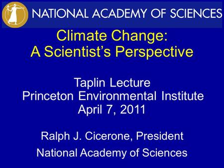 Climate Change: A Scientist's Perspective Taplin Lecture Princeton Environmental Institute April 7, 2011 Ralph J. Cicerone, President National Academy.