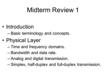 Midterm Review 1 Introduction –Basic terminology and concepts. Physical Layer –Time and frequency domains. –Bandwidth and data rate. –Analog and digital.