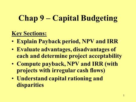 1 Chap 9 – Capital Budgeting Key Sections: Explain Payback period, NPV and IRR Evaluate advantages, disadvantages of each and determine project acceptability.
