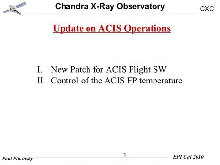 Chandra X-Ray Observatory CXC Paul Plucinsky EPI Cal 2010 1 Update on ACIS Operations I.New Patch for ACIS Flight SW II.Control of the ACIS FP temperature.