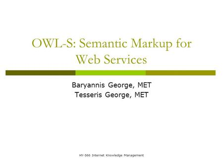 HY-566 Internet Knowledge Management OWL-S: Semantic Markup for Web Services Baryannis George, MET Tesseris George, MET.