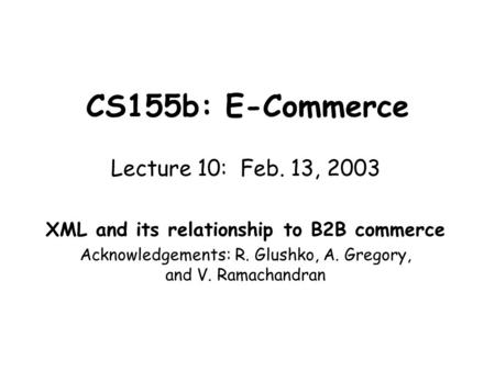 CS155b: E-Commerce Lecture 10: Feb. 13, 2003 XML and its relationship to B2B commerce Acknowledgements: R. Glushko, A. Gregory, and V. Ramachandran.