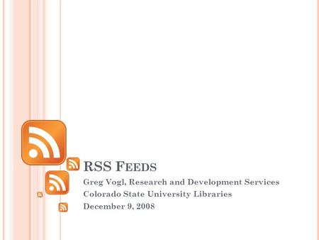 RSS F EEDS Greg Vogl, Research and Development Services Colorado State University Libraries December 9, 2008.