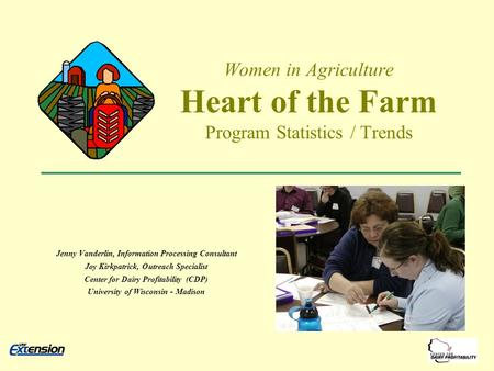 Women in Agriculture Heart of the Farm Program Statistics / Trends Jenny Vanderlin, Information Processing Consultant Joy Kirkpatrick, Outreach Specialist.