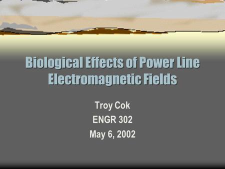 Biological Effects of Power Line Electromagnetic Fields Troy Cok ENGR 302 May 6, 2002.