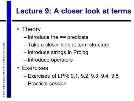 © Patrick Blackburn, Johan Bos & Kristina Striegnitz Lecture 9: A closer look at terms Theory –Introduce the == predicate –Take a closer look at term structure.