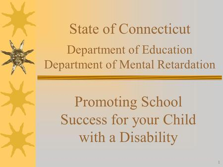 1 State of Connecticut Department of Education Department of Mental Retardation Promoting School Success for your Child with a Disability.