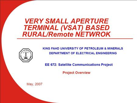 VERY SMALL APERTURE TERMINAL (VSAT) BASED RURAL/Remote NETWROK May, 2007 KING FAHD UNIVERSITY OF PETROLEUM & MINERALS DEPARTMENT OF ELECTRICAL ENGINEERING.