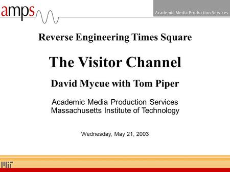 Reverse Engineering Times Square The Visitor Channel David Mycue with Tom Piper Academic Media Production Services Massachusetts Institute of Technology.