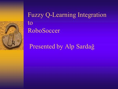 Fuzzy Q-Learning Integration to RoboSoccer Presented by Alp Sardağ.