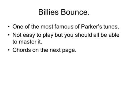 Billies Bounce. One of the most famous of Parker's tunes. Not easy to play but you should all be able to master it. Chords on the next page.
