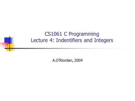 CS1061 C Programming Lecture 4: Indentifiers and Integers A.O'Riordan, 2004.