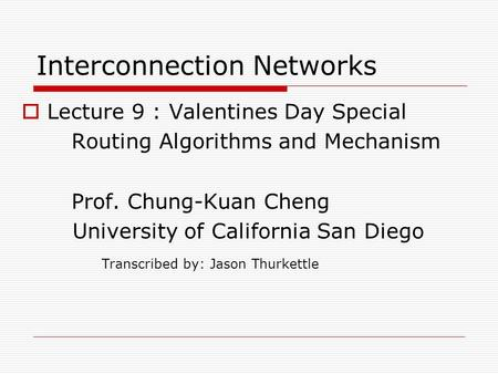 Interconnection Networks  Lecture 9 : Valentines Day Special Routing Algorithms and Mechanism Prof. Chung-Kuan Cheng University of California San Diego.
