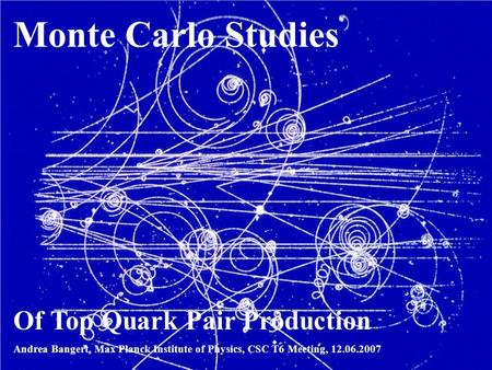1 Andrea Bangert, ATLAS SCT Meeting, 18.05.2007 Monte Carlo Studies Of Top Quark Pair Production Andrea Bangert, Max Planck Institute of Physics, CSC T6.