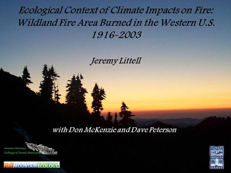 Ecological Context of Climate Impacts on Fire: Wildland Fire Area Burned in the Western U.S. 1916-2003 Jeremy Littell with Don McKenzie and Dave Peterson.