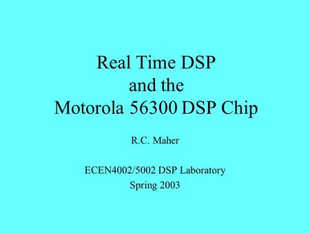 Real Time DSP and the Motorola 56300 DSP Chip R.C. Maher ECEN4002/5002 DSP Laboratory Spring 2003.