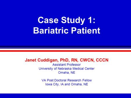 Case Study 1: Bariatric Patient Janet Cuddigan, PhD, RN, CWCN, CCCN Assistant Professor University of Nebraska Medical Center Omaha, NE VA Post Doctoral.