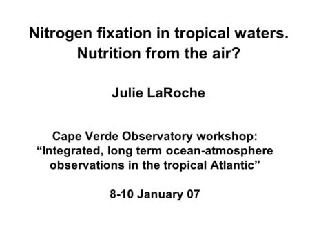 "Nitrogen fixation in tropical waters. Nutrition from the air? Julie LaRoche Cape Verde Observatory workshop: ""Integrated, long term ocean-atmosphere observations."