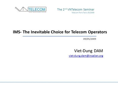 IMS- The Inevitable Choice for Telecom Operators Viet-Dung DAM The 2 nd VNTelecom Seminar Telecom Paris Tech, 05/2009 09/05/2009.