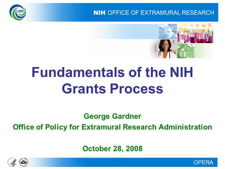OPERA Fundamentals of the NIH Grants Process George Gardner Office of Policy for Extramural Research Administration October 28, 2008.