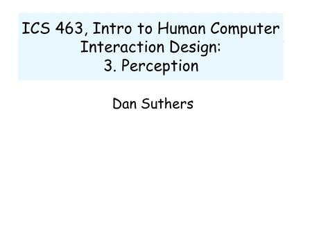 ICS 463, Intro to Human Computer Interaction Design: 3. Perception Dan Suthers.