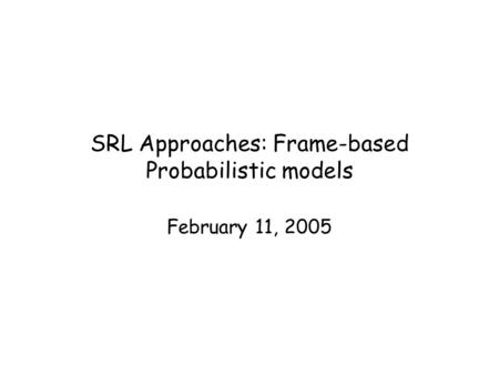 SRL Approaches: Frame-based Probabilistic models February 11, 2005.