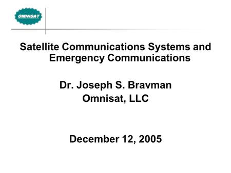 Satellite Communications Systems and Emergency Communications Dr. Joseph S. Bravman Omnisat, LLC December 12, 2005.