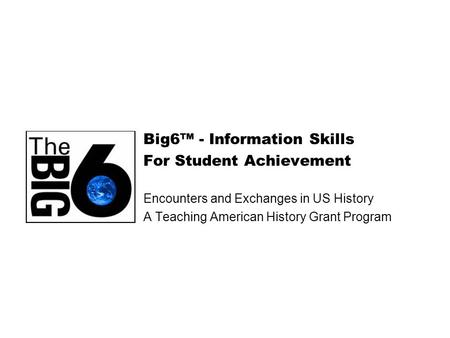 Big6™ - Information Skills For Student Achievement Encounters and Exchanges in US History A Teaching American History Grant Program.