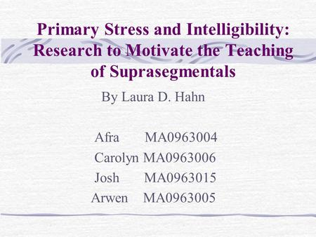 Primary Stress and Intelligibility: Research to Motivate the Teaching of Suprasegmentals By Laura D. Hahn Afra MA0963004 Carolyn MA0963006 Josh MA0963015.