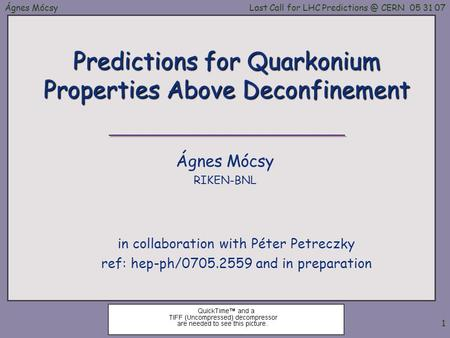 Ágnes MócsyLast Call for LHC CERN 05 31 07 1 Predictions for Quarkonium Properties Above Deconfinement in collaboration with Péter Petreczky.
