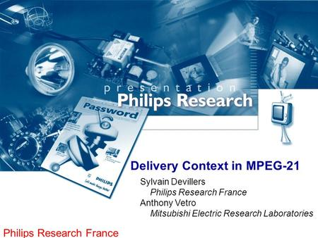 Philips Research France Delivery Context in MPEG-21 Sylvain Devillers Philips Research France Anthony Vetro Mitsubishi Electric Research Laboratories.