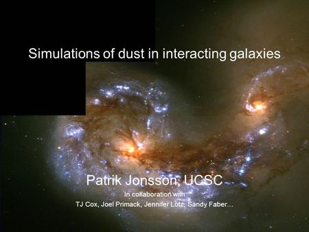 Patrik Jonsson, UCSC In collaboration with TJ Cox, Joel Primack, Jennifer Lotz, Sandy Faber… Simulations of dust in interacting galaxies.