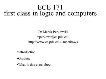 ECE 171 first class in logic and computers Dr Marek Perkowski  Introduction Grading What is this class.