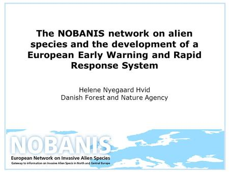 The NOBANIS network on alien species and the development of a European Early Warning and Rapid Response System Helene Nyegaard Hvid Danish Forest and Nature.
