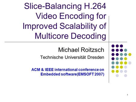 1 Slice-Balancing H.264 Video Encoding for Improved Scalability of Multicore Decoding Michael Roitzsch Technische Universität Dresden ACM & IEEE international.