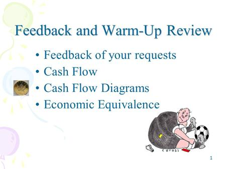 1 Feedback and Warm-Up Review Feedback of your requests Cash Flow Cash Flow Diagrams Economic Equivalence.