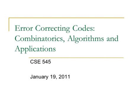 Error Correcting Codes: Combinatorics, Algorithms and Applications CSE 545 January 19, 2011.
