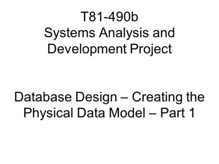 T81-490b Systems Analysis and Development Project Database Design – Creating the Physical Data Model – Part 1.