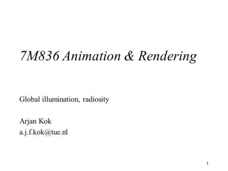 1 7M836 Animation & Rendering Global illumination, radiosity Arjan Kok