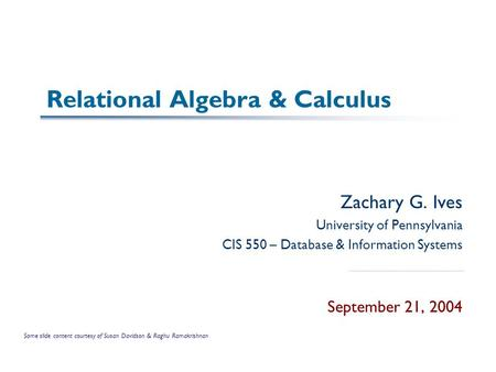 Relational Algebra & Calculus Zachary G. Ives University of Pennsylvania CIS 550 – Database & Information Systems September 21, 2004 Some slide content.