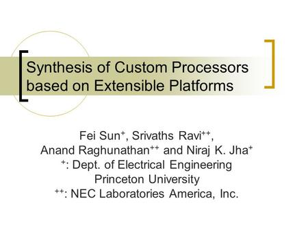 Synthesis of Custom Processors based on Extensible Platforms Fei Sun +, Srivaths Ravi ++, Anand Raghunathan ++ and Niraj K. Jha + + : Dept. of Electrical.
