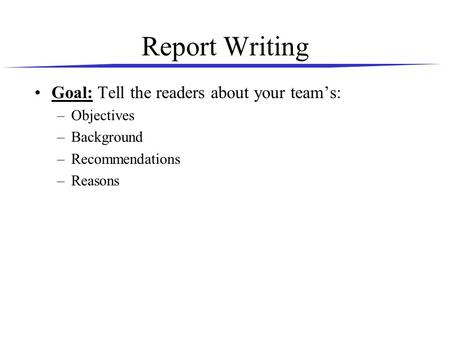 Report Writing Goal: Tell the readers about your team's: –Objectives –Background –Recommendations –Reasons.