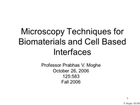 P. Moghe, 125:583 1 Microscopy Techniques for Biomaterials and Cell Based Interfaces Professor Prabhas V. Moghe October 26, 2006 125:583 Fall 2006.