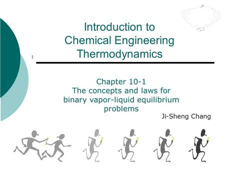 1 Introduction to Chemical Engineering Thermodynamics Ji-Sheng Chang Chapter 10-1 The concepts and laws for binary vapor-liquid equilibrium problems.